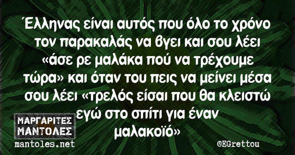 Έλληνας είναι αυτός που όλο το χρόνο τον παρακαλάς να βγει και σου λέει «άσε ρε μαλάκα πού να τρέχουμε τώρα» και όταν του πεις να μείνει μέσα σου λέει «τρελός είσαι που θα κλειστώ εγώ στο σπίτι για έναν μαλακοϊό»