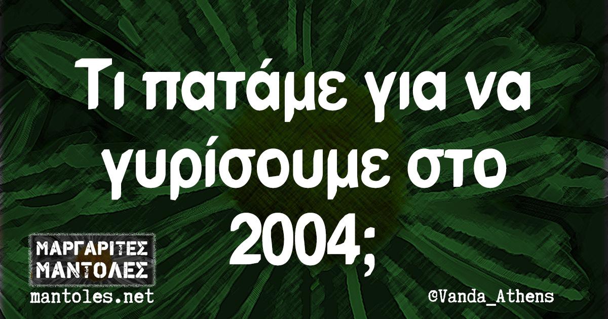 Τι πατάμε για να γυρίσουμε στο 2004;