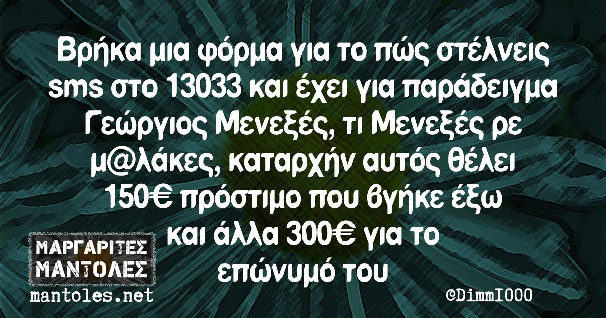 Βρήκα μια φόρμα για το πώς στέλνεις sms στο 13033 και έχει για παράδειγμα Γεώργιος Μενεξές, τι Μενεξές ρε μ@λάκες, καταρχήν αυτός θέλει 150€ πρόστιμο που βγήκε έξω και άλλα 300€ για το επώνυμό του