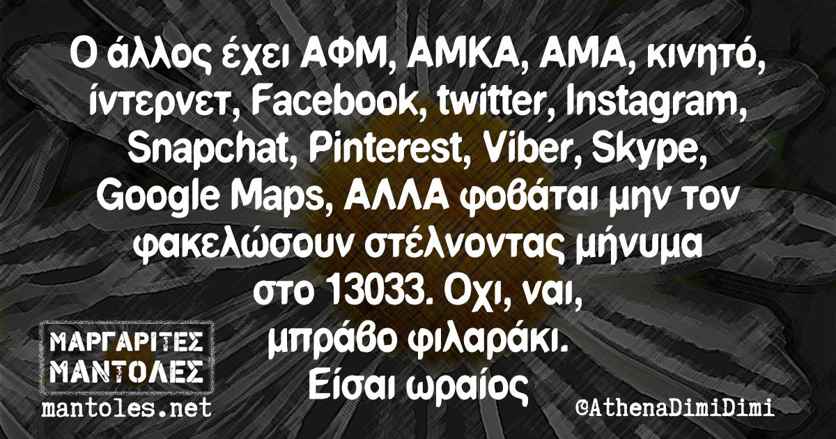 Ο άλλος έχει ΑΦΜ, ΑΜΚΑ, ΑΜΑ, κινητό, ίντερνετ, Facebook, twitter, Instagram, Snapchat, Pinterest, Viber, Skype, Google Maps, ΑΛΛΑ φοβάται μην τον φακελώσουν στέλνοντας μήνυμα στο 13033. Οχι, ναι, μπράβο φιλαράκι. Είσαι ωραίος