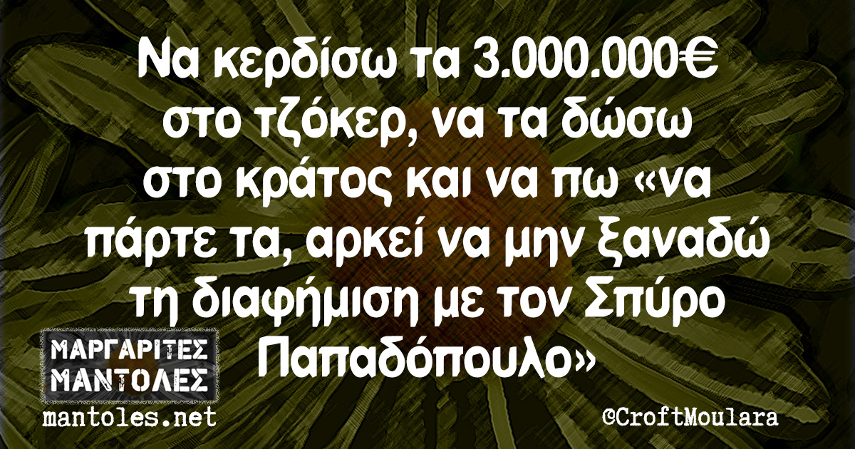 Να κερδίσω τα 3.000.000€ στο τζόκερ, να τα δώσω στο κράτος και να πω «να πάρτε τα, αρκεί να μην ξαναδώ τη διαφήμιση με τον Σπύρο Παπαδόπουλο»
