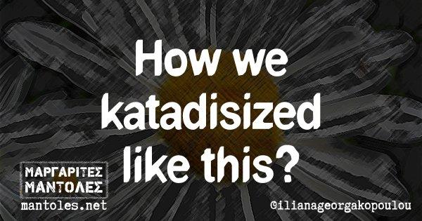 How we katadisizes like this?