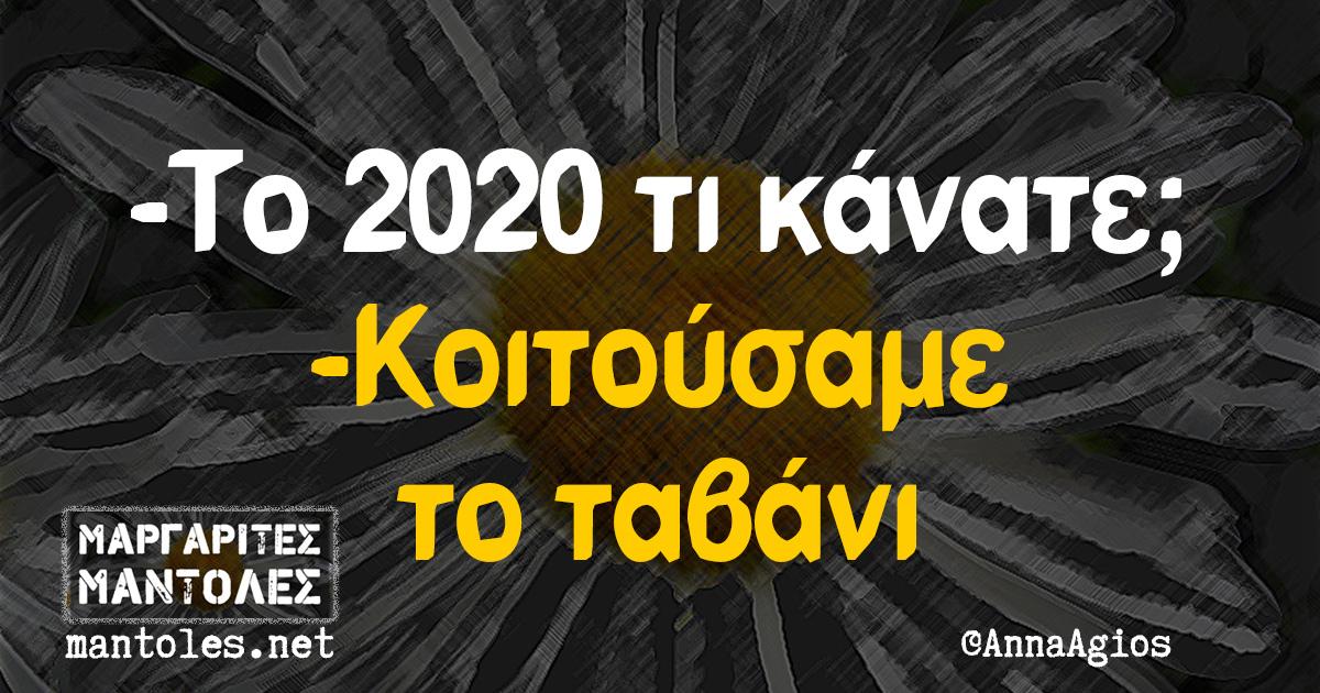 -Το 2020 τι κάνατε; -Κοιτούσαμε το ταβάνι