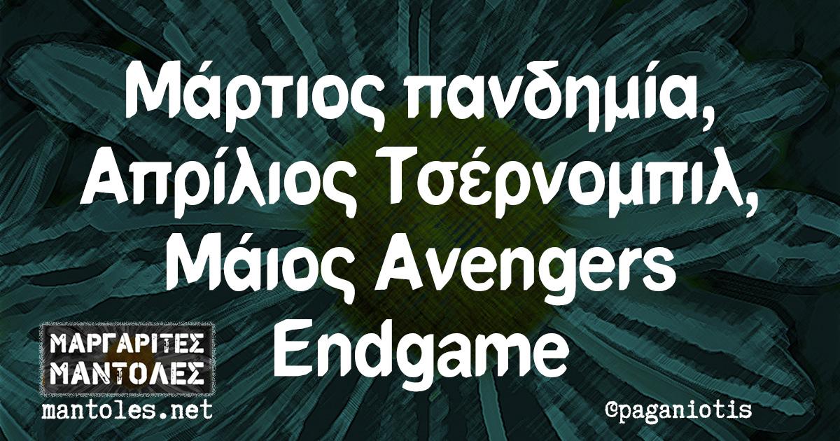 Μάρτιος πανδημία, Απρίλος Τσέρνομπιλ, Μάιος Avengers Endgame
