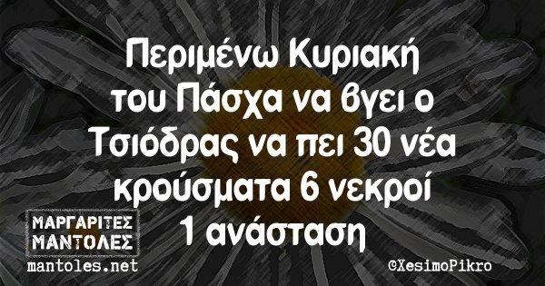 Περιμένω Κυριακή του Πάσχα να βγει ο Τσιόδρας να πει 30 νέα κρούσματα 6 νεκροί 1 ανάσταση