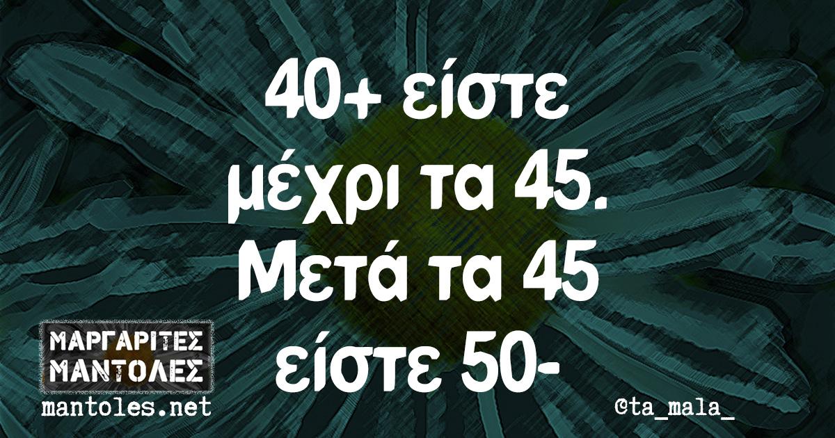 40+ είστε μέχρι τα 45. Μετά τα 45 είστε 50-