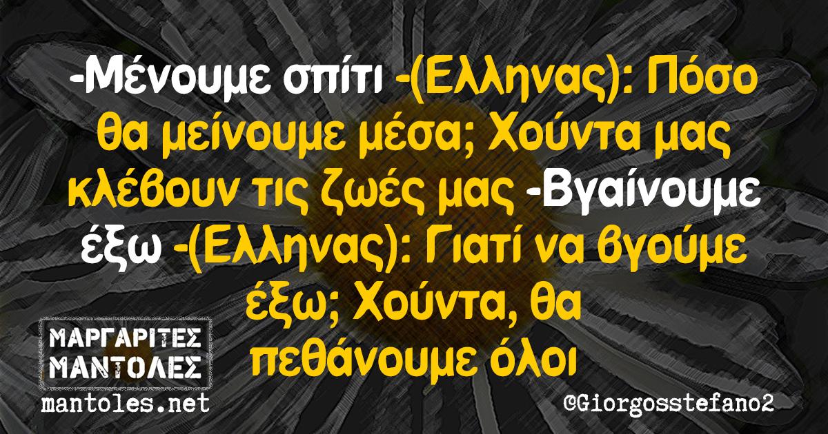 -Μένουμε σπίτι -(Ελληνας): Πόσο θα μείνουμε μέσα; Χούντα μας κλέβουν τις ζωές μας -Βγαίνουμε έξω -(Ελληνας): Γιατί να βγούμε έξω; Χούντα, θα πεθάνουμε όλοι