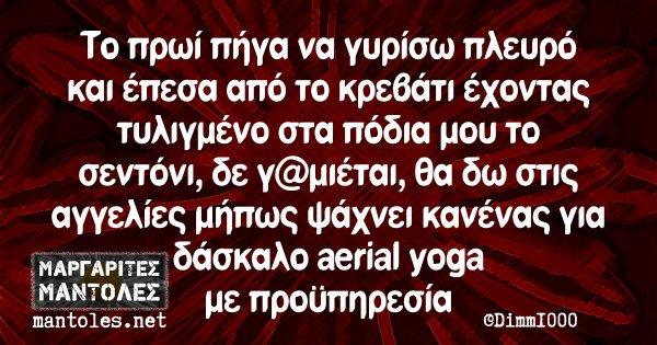 Το πρωί πήγα να γυρίσω πλευρό και έπεσα από το κρεβάτι έχοντας τυλιγμένο στα πόδια μου το σεντόνι, δε γ@μιέται, θα δω στις αγγελίες μήπως ψάχνει κανένας για δάσκαλο aerial yoga με προϋπηρεσία