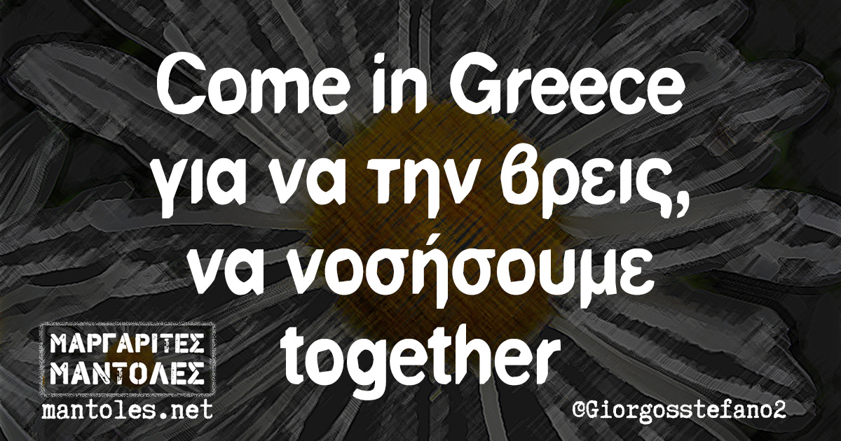 Come in Greece για να την βρεις, να νοσήσουμε together