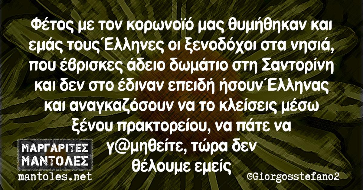 Φέτος με τον κορωνοϊό μας θυμήθηκαν και εμάς τους Έλληνες οι ξενοδόχοι στα νησιά, που έβρισκες άδειο δωμάτιο στη Σαντορίνη και δεν στο έδιναν επειδή ήσουν Έλληνας και αναγκαζόσουν να το κλείσεις μέσω ξένου πρακτορείου, να πάτε να γ@μηθείτε, τώρα δεν θέλουμε εμείς