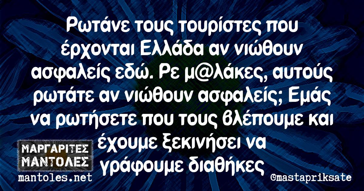Ρωτάνε τους τουρίστες που έρχονται Ελλάδα αν νιώθουν ασφαλείς εδώ. Ρε μ@λάκες, αυτούς ρωτάτε αν νιώθουν ασφαλείς; Εμάς να ρωτήσετε που τους βλέπουμε και έχουμε ξεκινήσει να γράφουμε διαθήκες