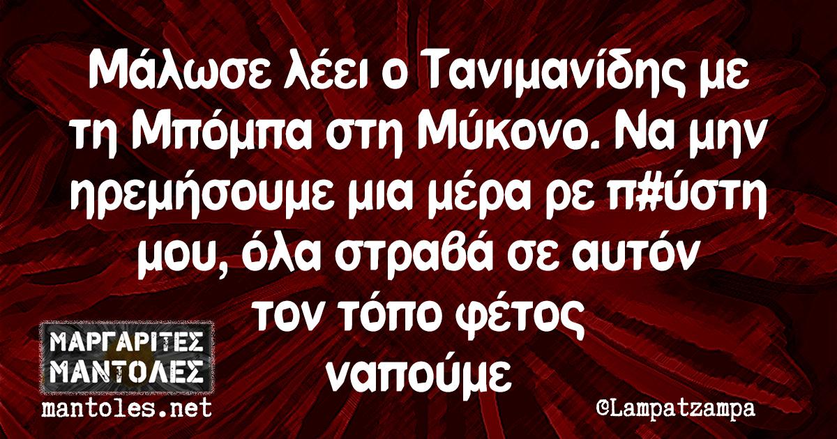 Μάλωσε λέει ο Τανιμανίδης με τη Μπόμπα στη Μύκονο. Να μην ηρεμήσουμε μια μέρα ρε π#ύστη μου, όλα στραβά σε αυτόν τον τόπο φέτος ναπούμε