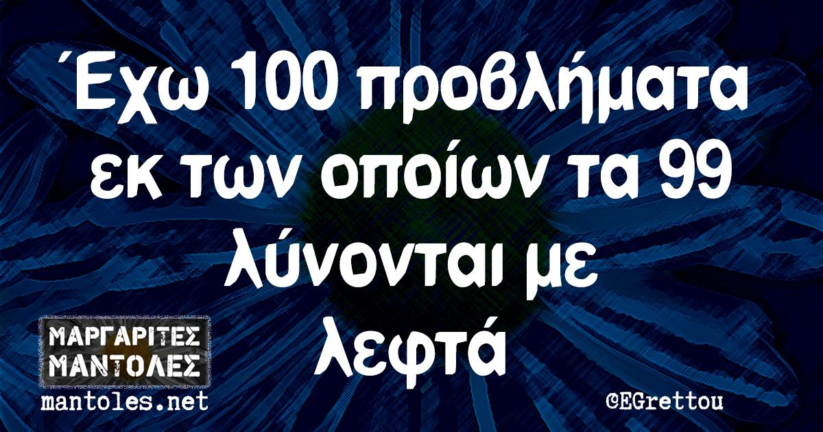 Έχω 100 προβλήματα εκ των οποίων τα 99 λύνονται με λεφτά