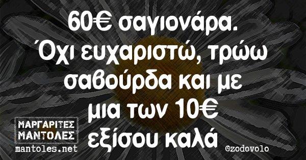60€ σαγιονάρα. Όχι ευχαριστώ, τρώω σαβούρδα και με μια των 10€ εξίσου καλά