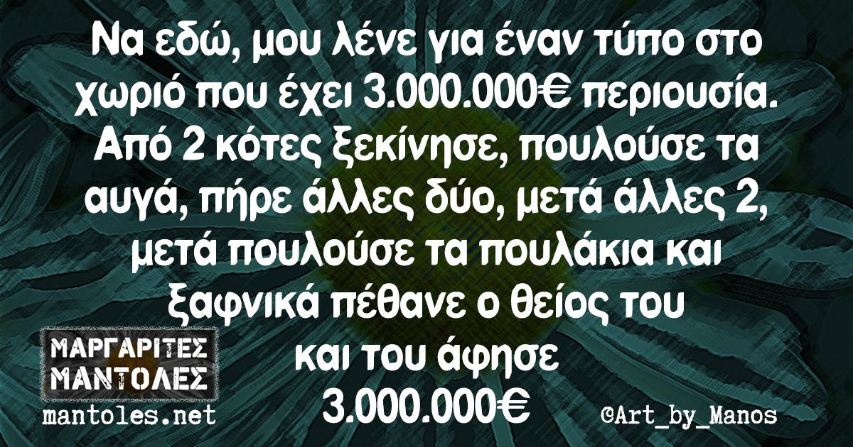 Να εδώ, μου λένε για έναν τύπο στο χωριό που έχει 3.000.000€ περιουσία. Από 2 κότες ξεκίνησε, πουλούσε τα αυγά, πήρε άλλες δύο, μετά άλλες 2, μετά πουλούσε τα πουλάκα και ξαφνικά πέθανε ο θείος του και του άφησε 3.000.000€