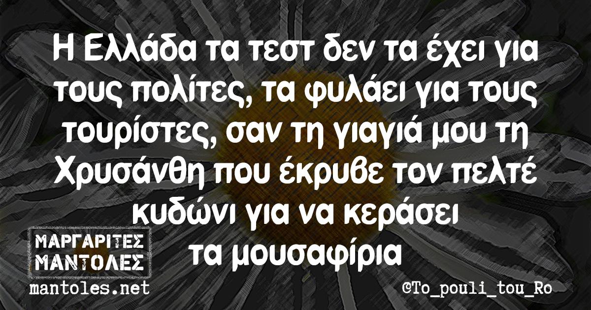 Η Ελλάδα τα τεστ δεν τα έχει για τους πολίτες, τα φυλάει για τους τουρίστες, σαν τη γιαγιά μου τη Χρυσάνθη που έκρυβε τον πελτέ κυδώνι για να κεράσει τα μουσαφίρια