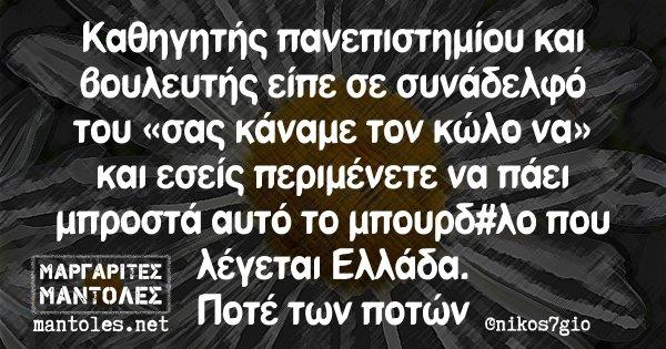 Καθηγητής πανεπιστημίου και βουλευτής είπε σε συνάδελφό του «σας κάναμε τον κώλο να» και εσείς περιμένετε να πάει μπροστά αυτό το μπουρδ#λο που λέγεται Ελλάδα. Ποτέ των ποτών