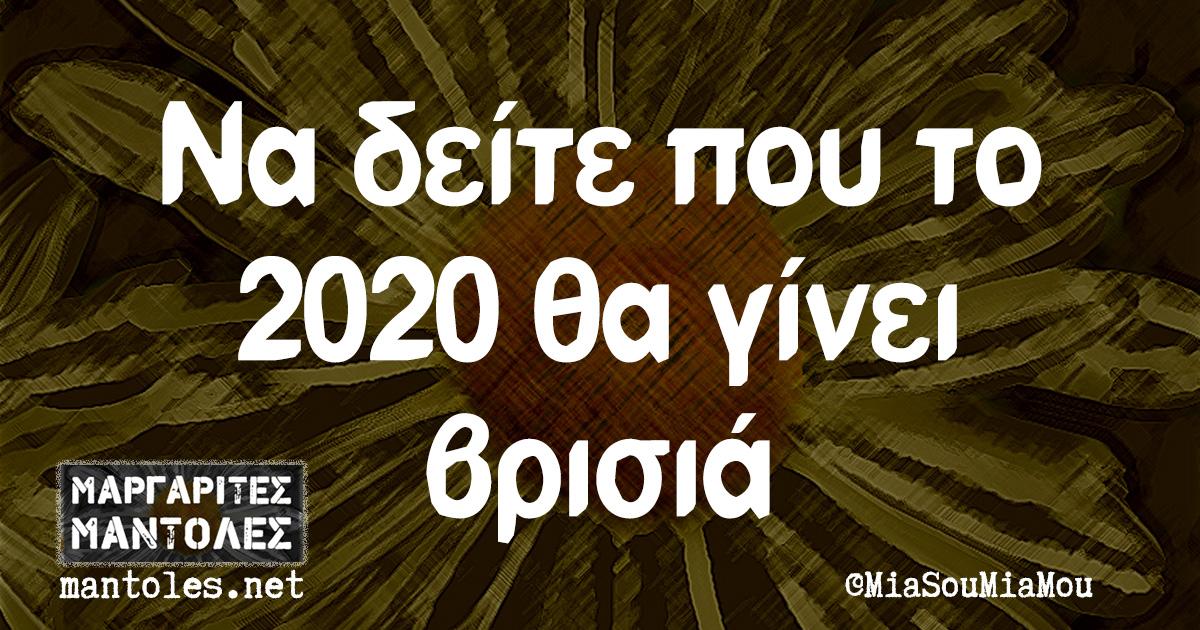 Να δείτε που το 2020 θα γίνει βρισιά