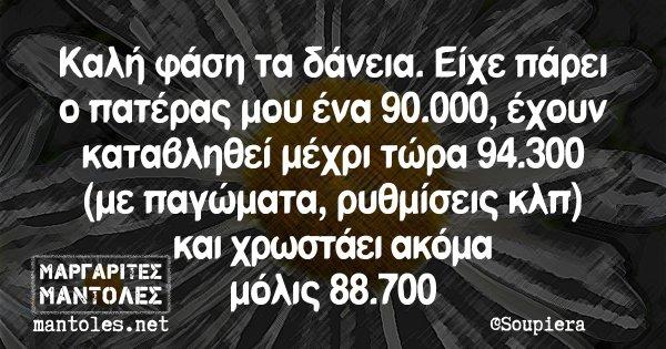 Καλή φάση τα δάνεια. Είχε πάρει ο πατέρας μου ένα 90.000, έχουν καταβληθεί μέχρι τώρα 94.300 (με παγώματα, ρυθμίσεις κλπ) και χρωστάει ακόμα μόλις 88.700