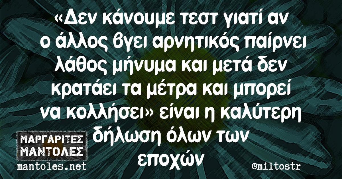 «Δεν κάνουμε τεστ γιατί αν ο άλλος βγει αρνητικός παίρνει λάθος μήνυμα και μετά δεν κρατάει τα μέτρα και μπορεί να κολλήσει» είναι η καλύτερη δήλωση όλων των εποχών