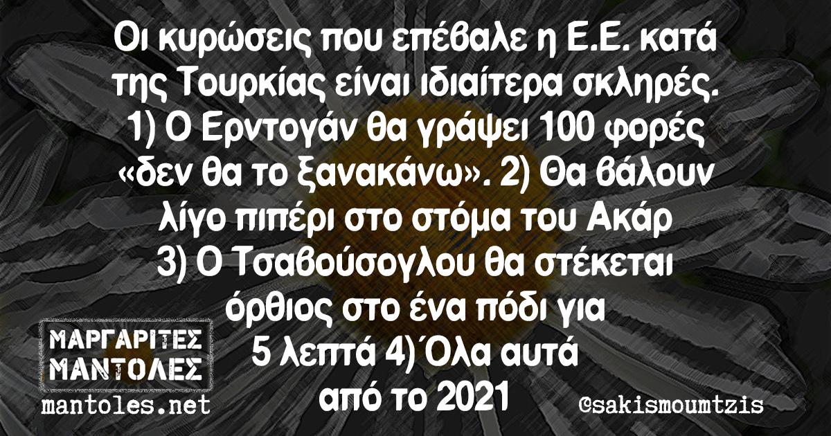 Οι κυρώσεις που επέβαλε η Ε.Ε. κατά της Τουρκίας είναι ιδιαίτερα σκληρές. 1) Ο Ερντογάν θα γράψει 100 φορές «δεν θα το ξανακάνω». 2) Θα βάλουν λίγο πιπέρι στο στόμα του Ακάρ 3) Ο Τσαβούσογλου θα στέκεται όρθιος στο ένα πόδι για 5 λεπτά 4) Όλα αυτά από το 2021
