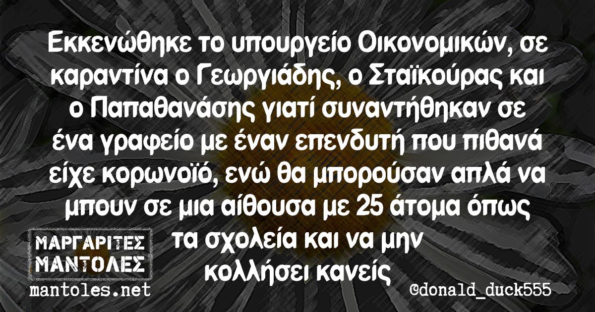 Εκκενώθηκε το υπουργείο Οικονομικών, σε καραντίνα ο Γεωργιάδης, ο Σταϊκούρας και ο Παπαθανάσης γιατί συναντήθηκαν σε ένα γραφείο με έναν επενδυτή που πιθανά είχε κορωνοϊό, ενώ θα μπορούσαν απλά να μπουν σε μια αίθουσα με 25 άτομα όπως τα σχολεία και να μην κολλήσει κανείς