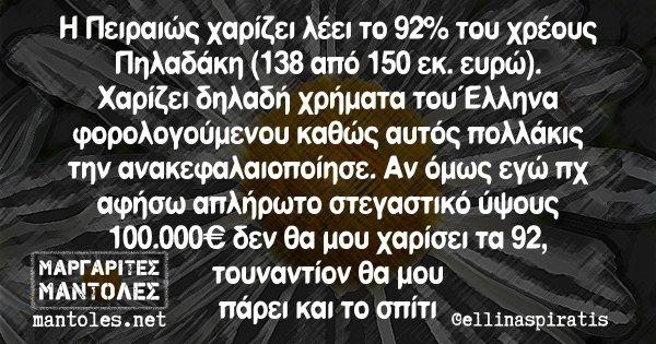 Η Πειραιώς χαρίζει λέει το 92% του χρέους Πηλαδάκη (138 από 150 εκ. ευρώ). Χαρίζει δηλαδή χρήματα του Έλληνα φορολογούμενου καθώς αυτός πολλάκις την ανακεφαλαιοποίησε. Αν όμως εγώ πχ αφήσω απλήρωτο στεγαστικό ύψους 100.000€ δεν θα μου χαρίσει τα 92, τουναντίον θα μου πάρει και το σπίτι