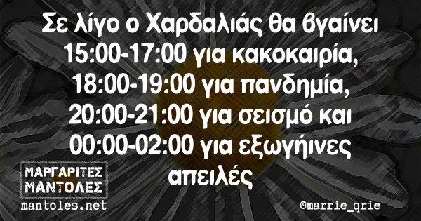 Σε λίγο ο Χαρδαλιάς θα βγαίνει 15:00-17:00 για κακοκαιρία, 18:00-19:00 για πανδημία, 20:00-21:00 για σεισμό και 00:00-02:00 για εξωγήινες απειλές