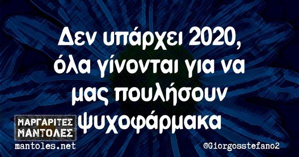 Δεν υπάρχει 2020, όλα γίνονται για να μας πουλήσουν ψυχοφάρμακα
