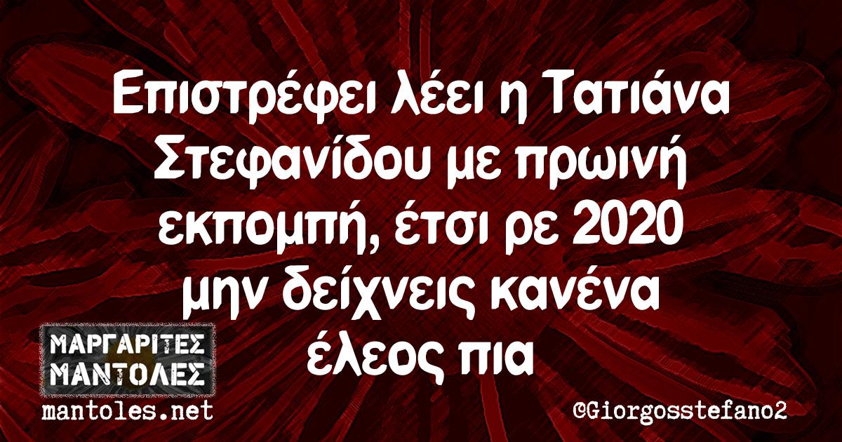 Επιστρέφει λέει η Τατιάνα Στεφανίδου με πρωινή εκπομπή, έτσι ρε 2020 μην δείχνεις κανένα έλεος πια