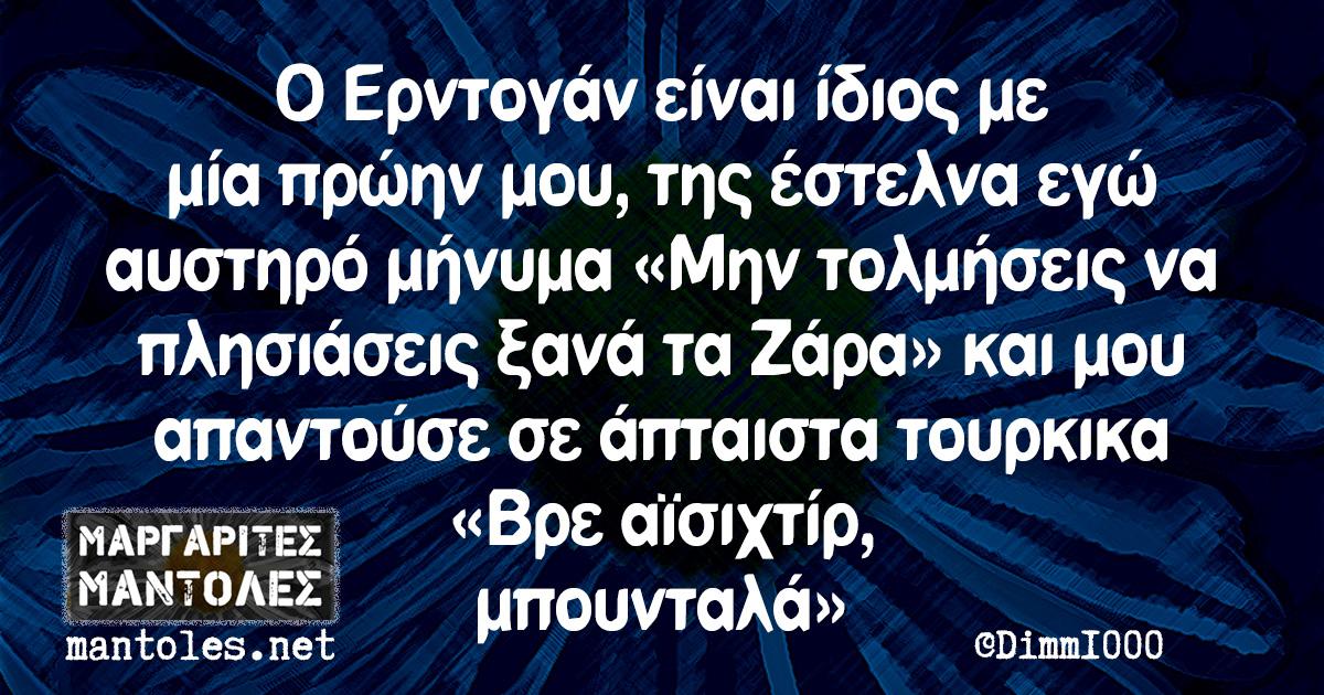 Ο Ερντογάν είναι ίδιος με μία πρώην μου, της έστελνα εγώ αυστηρό μήνυμα «Μην τολμήσεις να πλησιάσεις ξανά τα Ζάρα» και μου απαντούσε σε άπταιστα τουρκικα «Βρε αϊσιχτίρ, μπουνταλά»