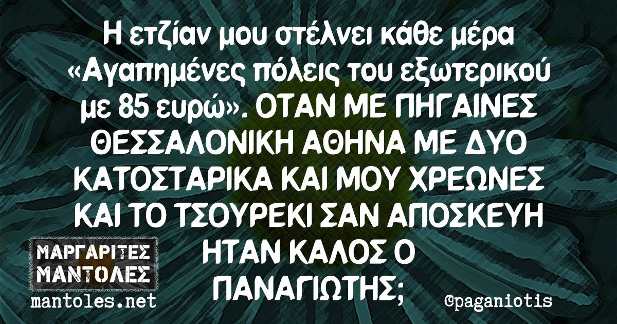 Η ετζίαν μου στέλνει κάθε μέρα «Αγαπημένες πόλεις του εξωτερικού με 85 ευρώ». ΟΤΑΝ ΜΕ ΠΗΓΑΙΝΕΣ ΘΕΣΣΑΛΟΝΙΚΗ ΑΘΗΝΑ ΜΕ ΔΥΟ ΚΑΤΟΣΤΑΡΙΚΑ ΚΑΙ ΜΟΥ ΧΡΕΩΝΕΣ ΚΑΙ ΤΟ ΤΣΟΥΡΕΚΙ ΣΑΝ ΑΠΟΣΚΕΥΗ ΗΤΑΝ ΚΑΛΟΣ Ο ΠΑΝΑΓΙΩΤΗΣ;