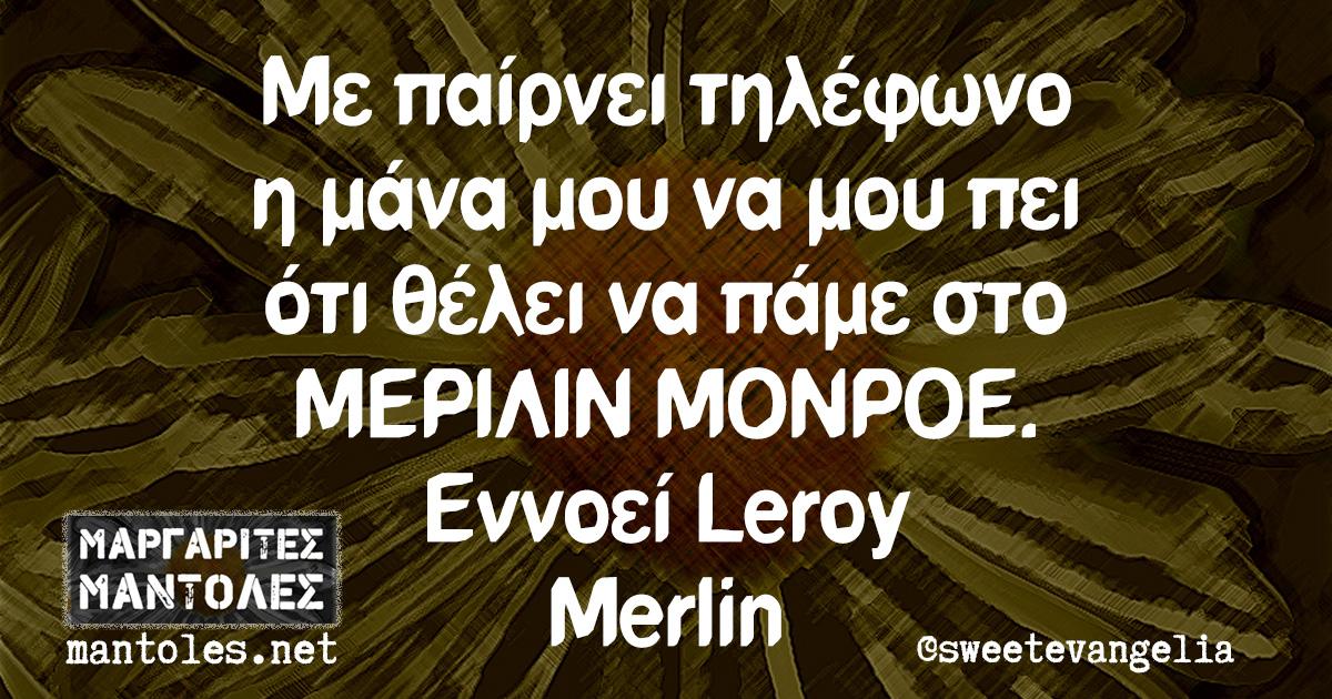 Με παίρνει τηλέφωνο η μάνα μου να μου πει ότι θέλει να πάμε στο ΜΕΡΙΛΙΝ ΜΟΝΡΟΕ. Εννοεί Leroy Merlin