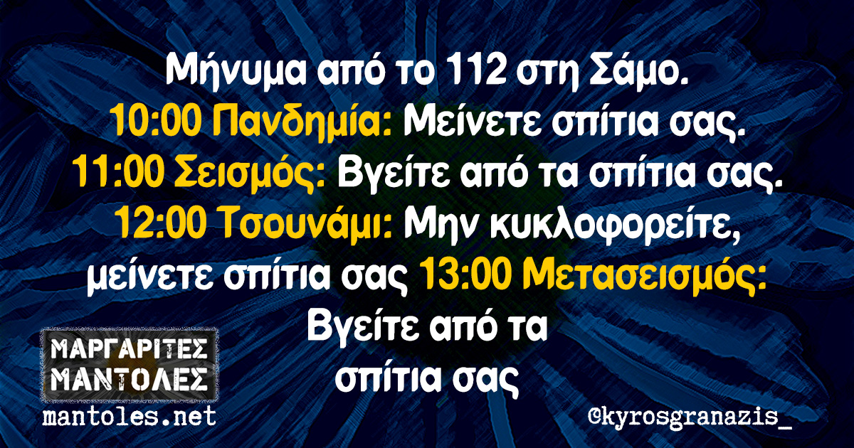 Μήνυμα από το 112 στη Σάμο. 10:00 Πανδημία: Μείνετε σπίτια σας. 11:00 Σεισμός: Βγείτε από τα σπίτια σας 12:00 Τσουνάμι: Μην κυκλοφορείτε, μείνετε σπίτια σας 13:00 Μετασεισμός: Βγείτε από τα σπίτια σας