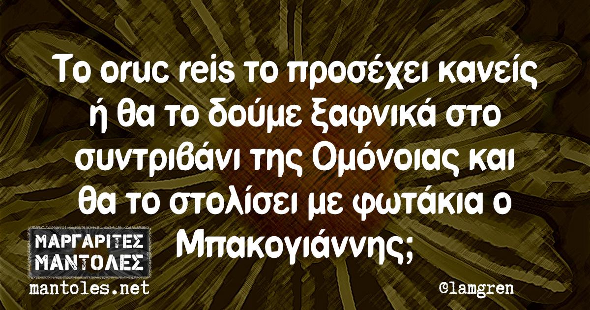 Το oruc reis το προσέχει κανείς ή θα το δούμε ξαφνικά στο συντριβάνι της Ομόνοιας και θα το στολίσει με φωτάκια ο Μπακογιάννης;