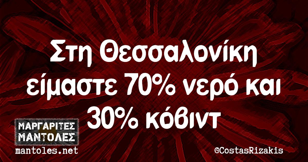 Στη Θεσσαλονίκη είμαστε 70% νερό και 30% κόβιντ