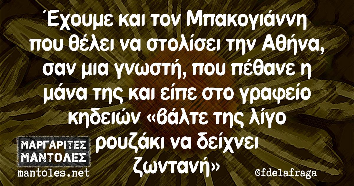 Έχουμε και τον Μπακογιάννη που θέλει να στολίσει την Αθήνα, σαν μια γνωστή, που πέθανε η μάνα της και είπε στο γραφείο κηδειών «βάλτε της λίγο ρουζάκι να δείχνει ζωντανή»