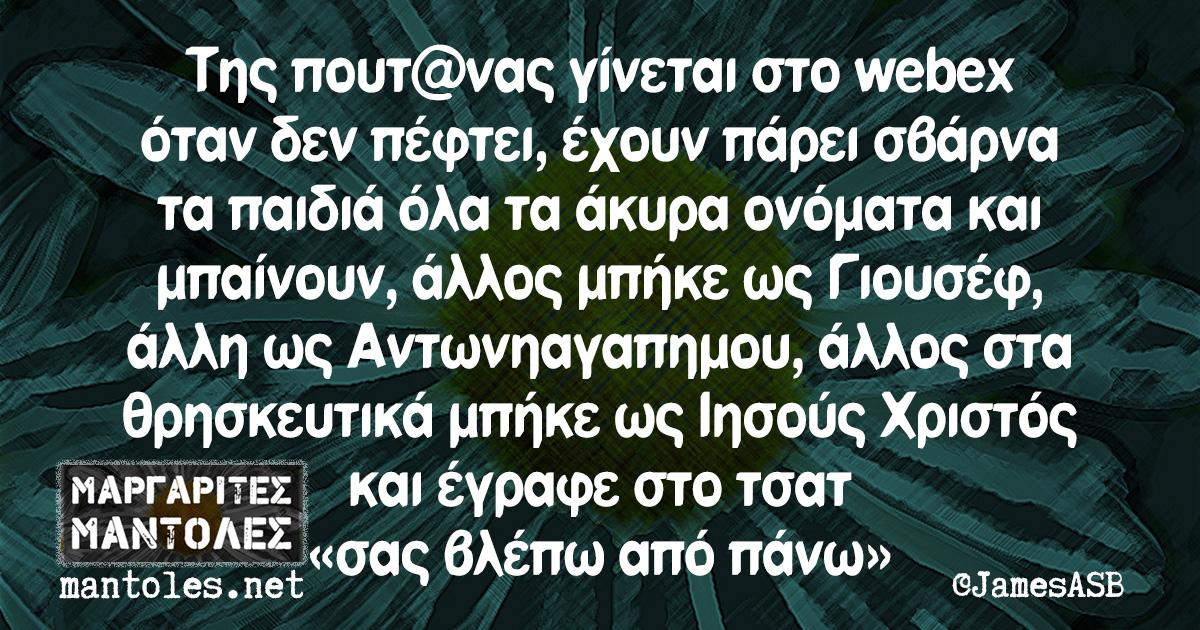 Της πουτ@νας γίνεται στο webex όταν δεν πέφτει, έχουν πάρει σβάρνα τα παιδιά όλα τα άκυρα ονόματα και μπαίνουν, άλλος μπήκε ως Γιουσέφ, άλλη ως Αντωνηαγαπημου, άλλος στα θρησκευτικά μπήκε ως Ιησούς Χριστός και έγραφε στο τσατ «σας βλέπω από πάνω»