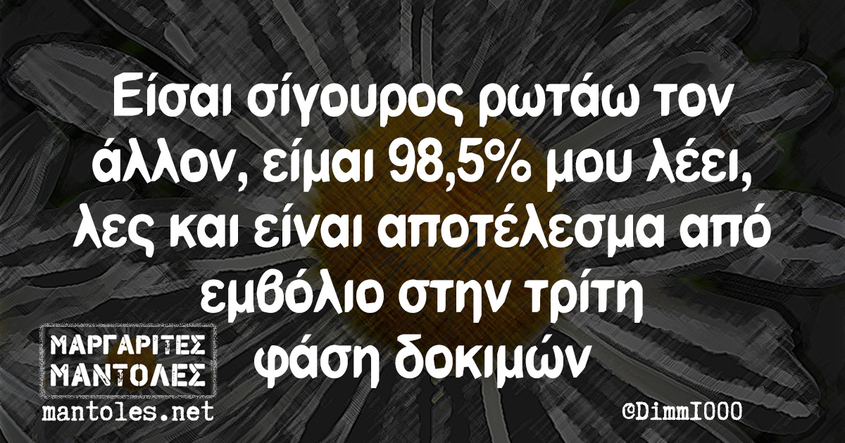 Είσαι σίγουρος ρωτάω τον άλλον, είμαι 98,5% μου λέει, λες και είναι αποτέλεσμα από εμβόλιο στην τρίτη φάση δοκιμών