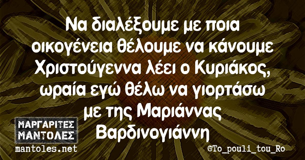 Να διαλέξουμε με ποια οικογένεια θέλουμε να κάνουμε Χριστούγεννα λέει ο Κυριάκος, ωραία, εγώ θέλω να γιορτάσω με της Μαριάννας Βαρδινογιάννη