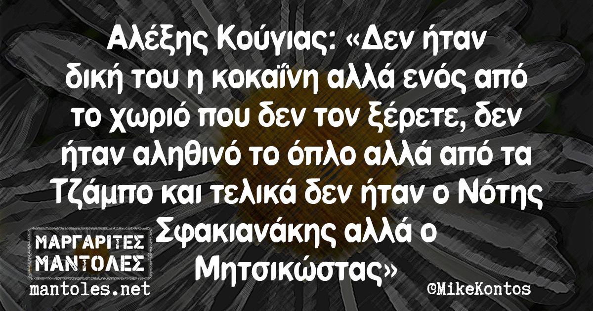 Αλέξης Κούγιας: «Δεν ήταν δική του η κοκαΐνη αλλά ενός από το χωριό που δεν τον ξέρετε, δεν ήταν αληθινό το όπλο αλλά από τα Τζάμπο και τελικά δεν ήταν ο Νότης Σφακιανάκης αλλά ο Μητσικώστας»