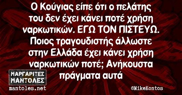Ο Κούγιας είπε ότι ο πελάτης του δεν έχει κάνει ποτέ χρήση ναρκωτικών. ΕΓΩ ΤΟΝ ΠΙΣΤΕΥΩ. Ποιος τραγουδιστής άλλωστε στην Ελλάδα έχει κάνει χρήση ναρκωτικών ποτέ; Ανήκουστα πράγματα αυτά
