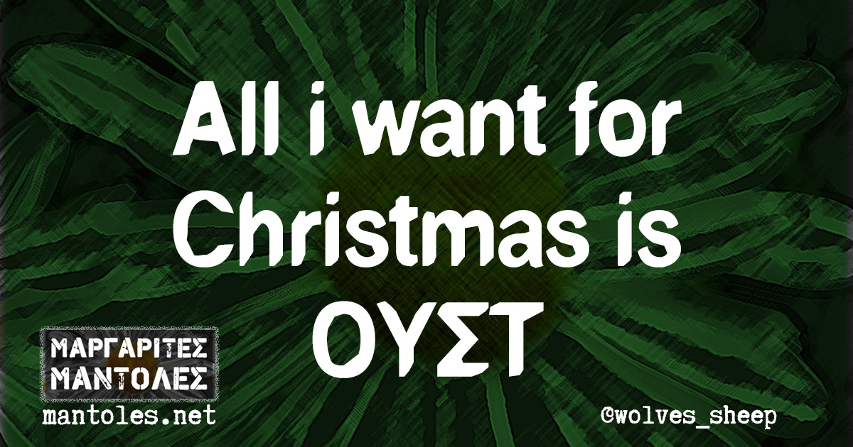 All i want for Christmas is ΟΥΣΤ