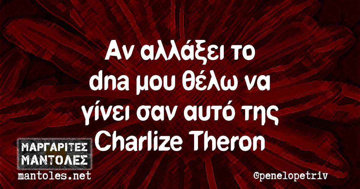 Αν αλλάξει το dna μου θέλω να γίνει σαν αυτό της Charlize Theron