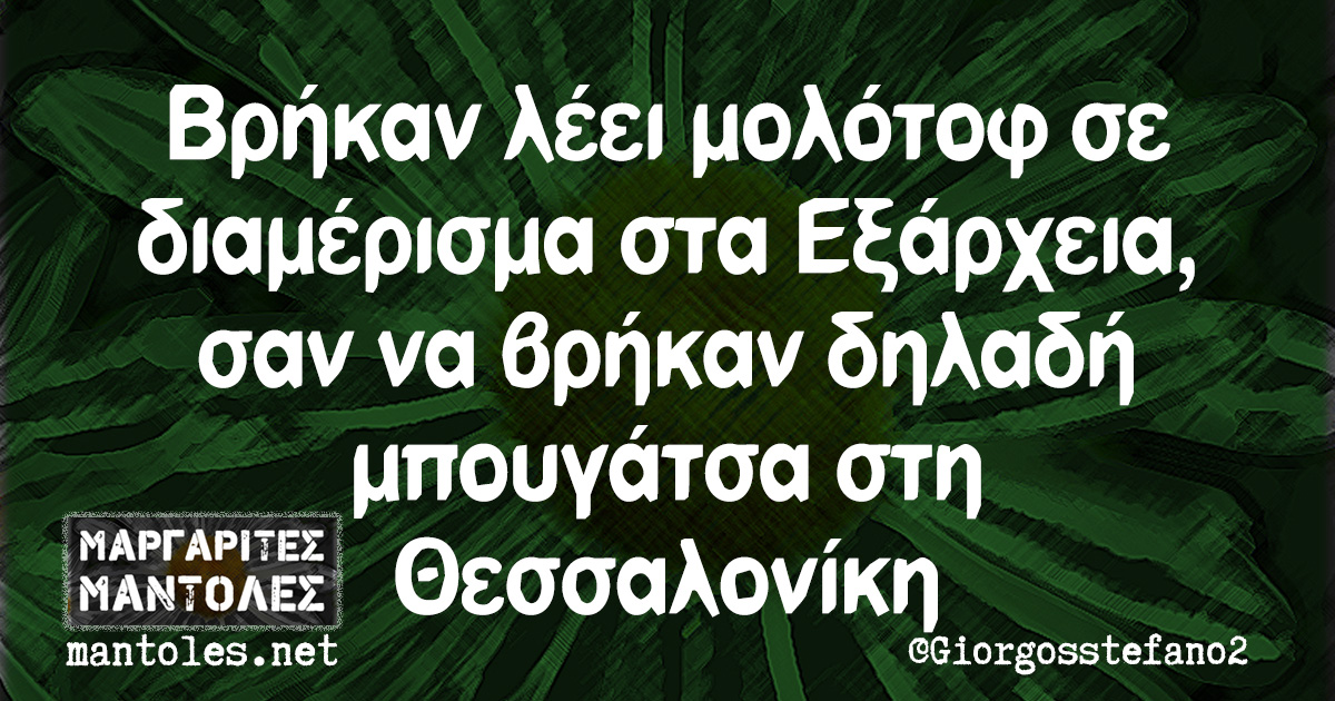 Βρήκαν λέει μολότοφ σε διαμέρισμα στα Εξάρχεια, σαν να βρήκαν δηλαδή μπουγάτσα στη Θεσσαλονίκη