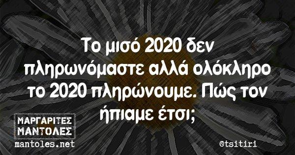 Το μισό 2020 δεν πληρωνόμαστε αλλά ολόκληρο το 2020 πληρώνουμε. Πώς τον ήπιαμε έτσι;