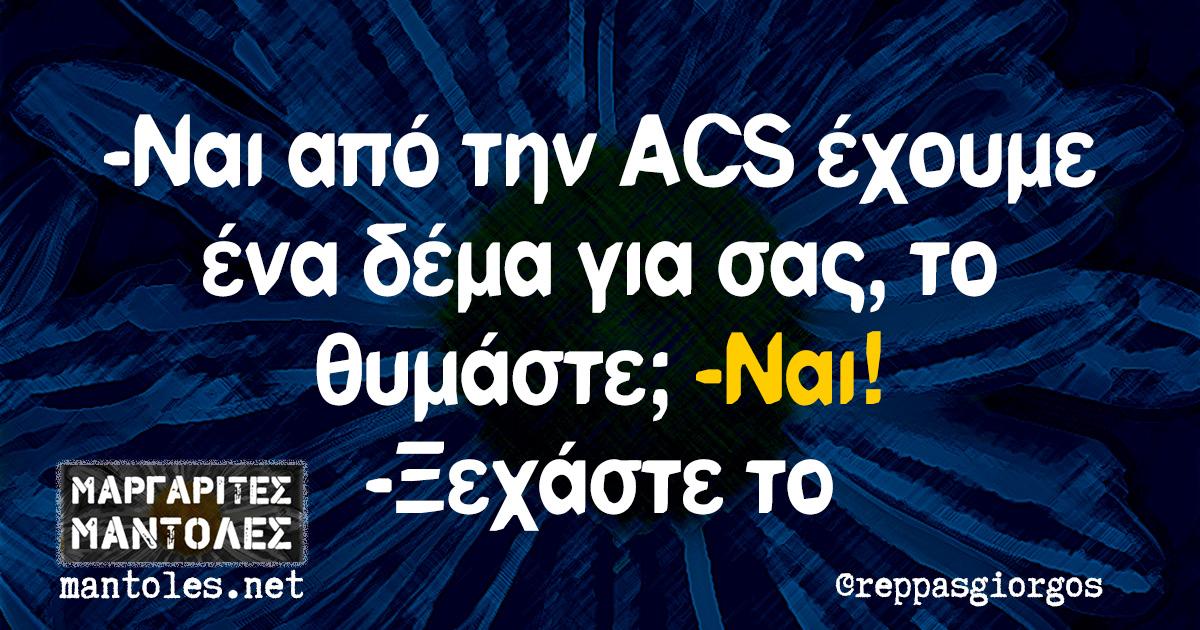 -Ναι από την ACS έχουμε ένα δέμα για σας, το θυμάστε; -Ναι! -Ξεχάστε το