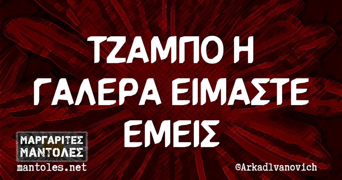 ΤΖΑΜΠΟ Η ΓΑΛΕΡΑ ΕΙΜΑΣΤΕ ΕΜΕΙΣ
