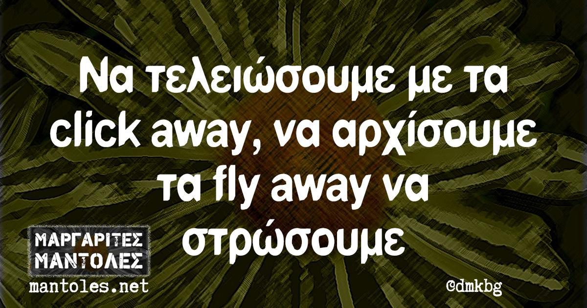 Να τελειώσουμε με τα click away να αρχίσουμε τα fly away να στρώσουμε