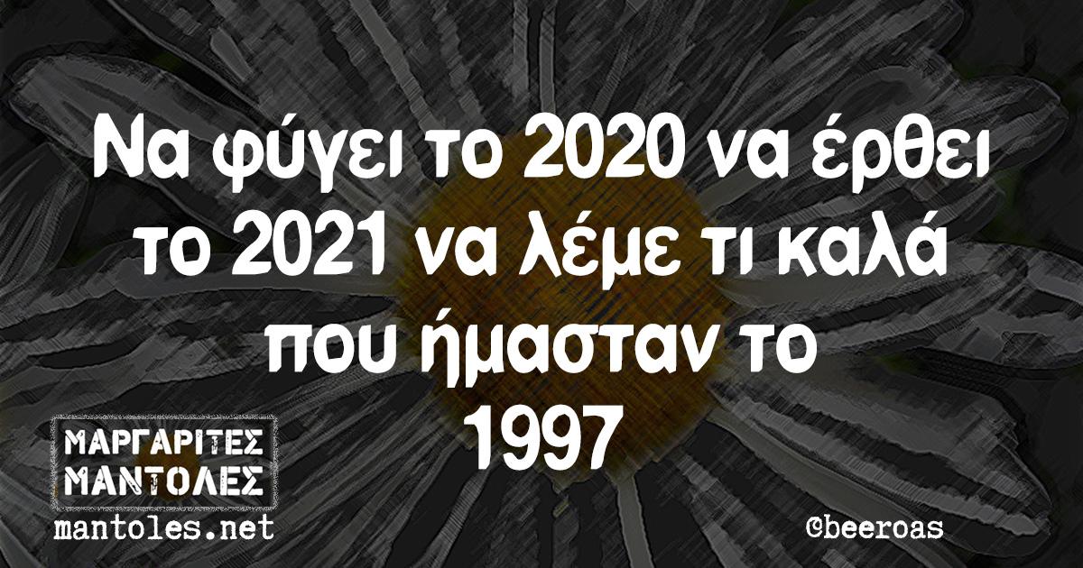 Να φύγει το 2020 να έρθει το 2021 να λέμε τι καλά που ήμασταν το 1997
